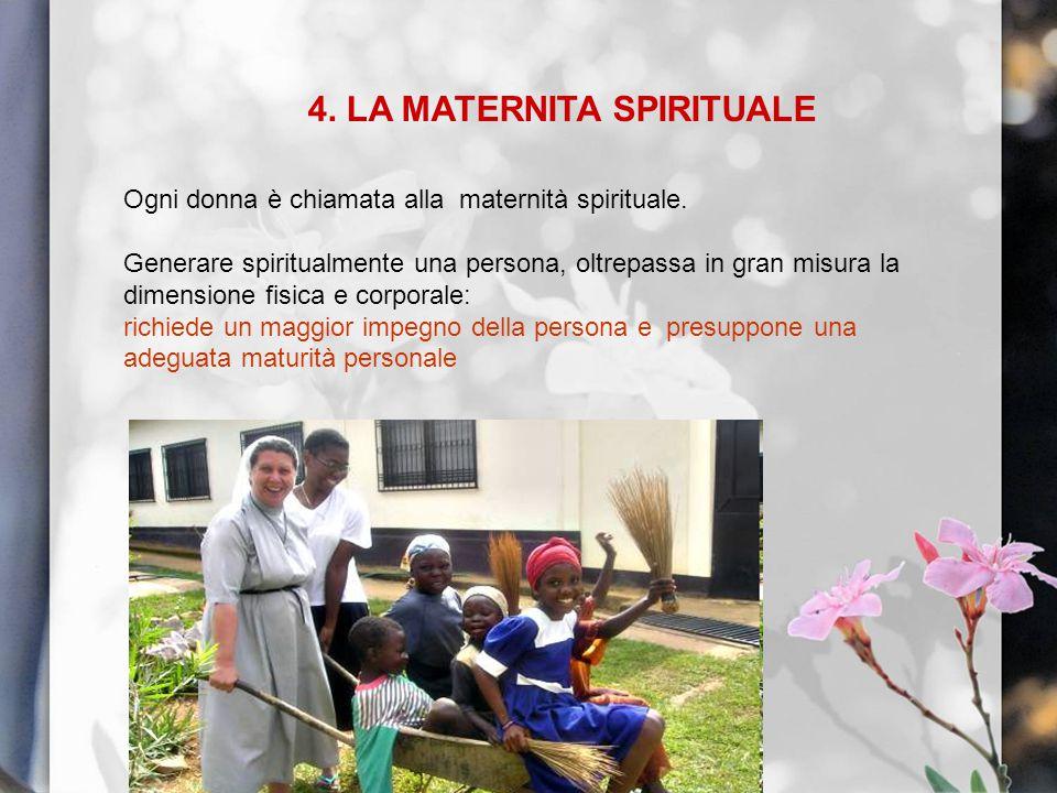 4. LA MATERNITA SPIRITUALE Ogni donna è chiamata alla maternità spirituale. Generare spiritualmente una persona, oltrepassa in gran misura la dimensio
