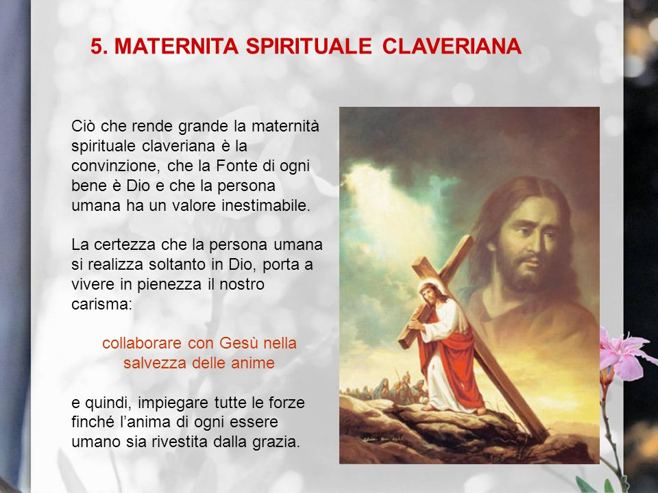 5. MATERNITA SPIRITUALE CLAVERIANA Ciò che rende grande la maternità spirituale claveriana è la convinzione, che la Fonte di ogni bene è Dio e che la