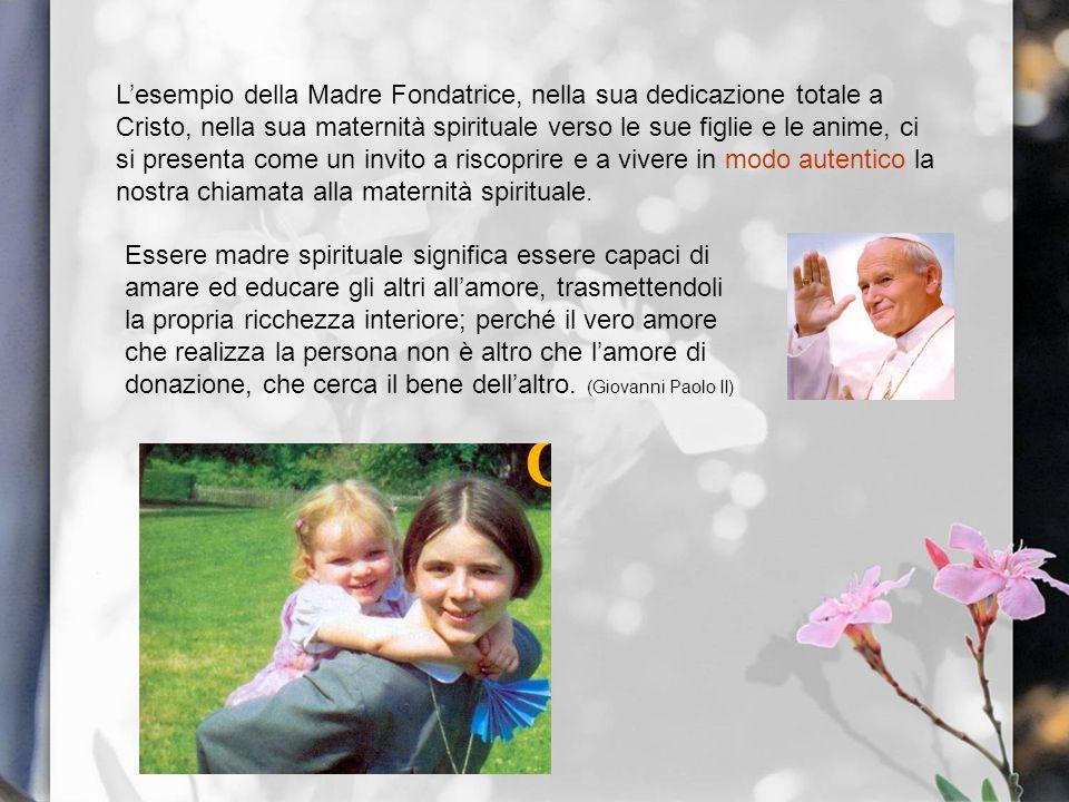 L'esempio della Madre Fondatrice, nella sua dedicazione totale a Cristo, nella sua maternità spirituale verso le sue figlie e le anime, ci si presenta