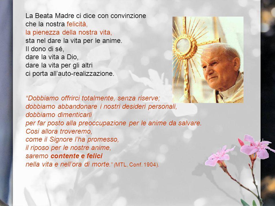 La Beata Madre ci dice con convinzione che la nostra felicità, la pienezza della nostra vita, sta nel dare la vita per le anime. Il dono di sé, dare l