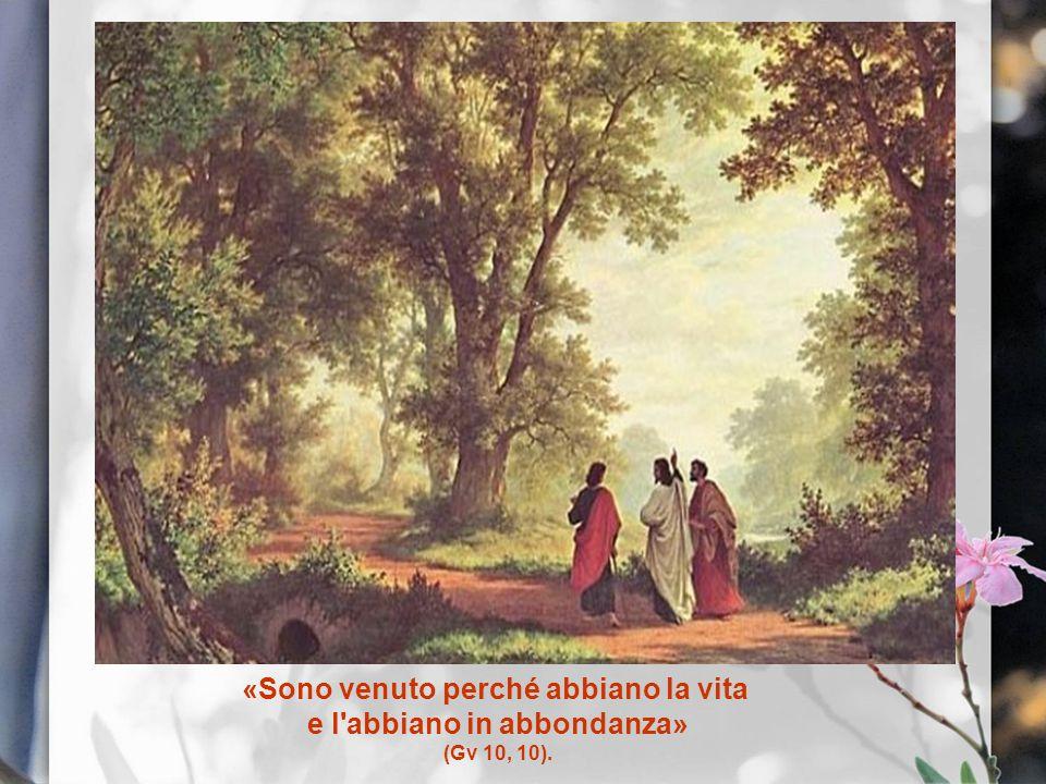 «Sono venuto perché abbiano la vita e l'abbiano in abbondanza» (Gv 10, 10).