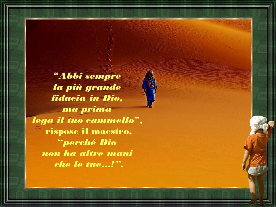 Abbi sempre la più grande fiducia in Dio, ma prima lega il tuo cammello , rispose il maestro, perché Dio non ha altre mani che le tue…! .