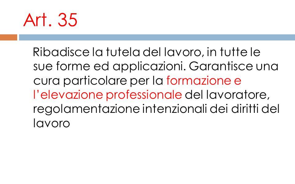 Art. 35 Ribadisce la tutela del lavoro, in tutte le sue forme ed applicazioni. Garantisce una cura particolare per la formazione e l'elevazione profes
