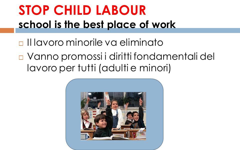STOP CHILD LABOUR school is the best place of work  Il lavoro minorile va eliminato  Vanno promossi i diritti fondamentali del lavoro per tutti (adu
