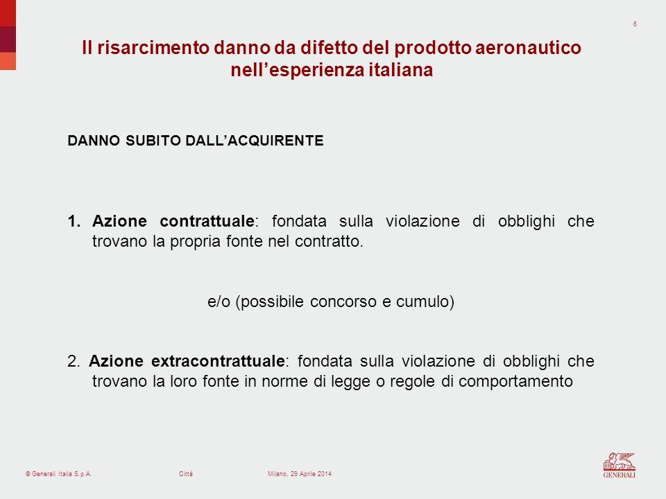 © Generali Italia S.p.A.Città 7 Milano, 29 Aprile 2014 DANNO SUBITO DA SOGGETTI TERZI Azione extracontrattuale o aquiliana Fondamento: Principio generale del neminem laedere (art.