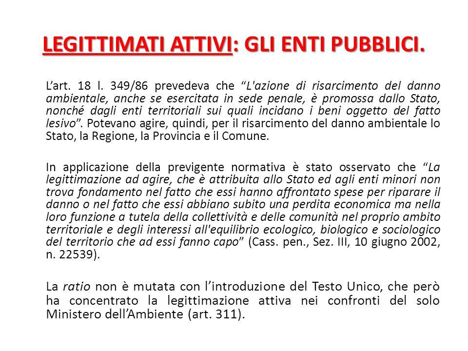 """LEGITTIMATI ATTIVI: GLI ENTI PUBBLICI. L'art. 18 l. 349/86 prevedeva che """"L'azione di risarcimento del danno ambientale, anche se esercitata in sede p"""