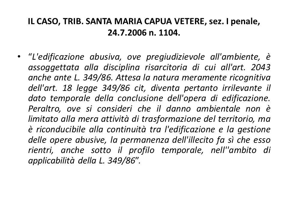"""IL CASO, TRIB. SANTA MARIA CAPUA VETERE, sez. I penale, 24.7.2006 n. 1104. """"L'edificazione abusiva, ove pregiudizievole all'ambiente, è assoggettata a"""