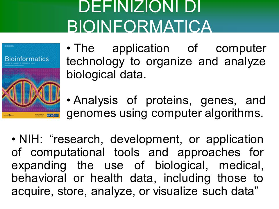 "DEFINIZIONI DI BIOINFORMATICA NIH: ""research, development, or application of computational tools and approaches for expanding the use of biological, m"