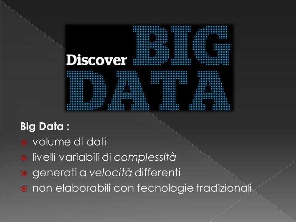 Big Data :  volume di dati  livelli variabili di complessità  generati a velocità differenti  non elaborabili con tecnologie tradizionali