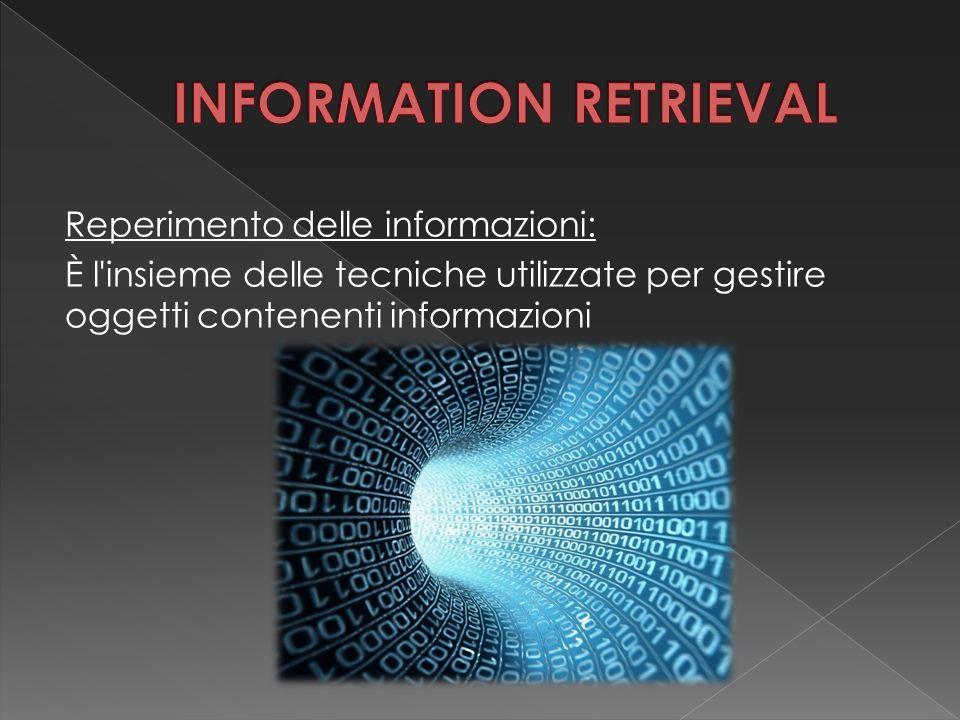 Reperimento delle informazioni: È l insieme delle tecniche utilizzate per gestire oggetti contenenti informazioni