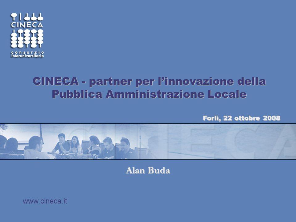 www.cineca.it CINECA - partner per l'innovazione della Pubblica Amministrazione Locale Alan Buda Forlì, 22 ottobre 2008