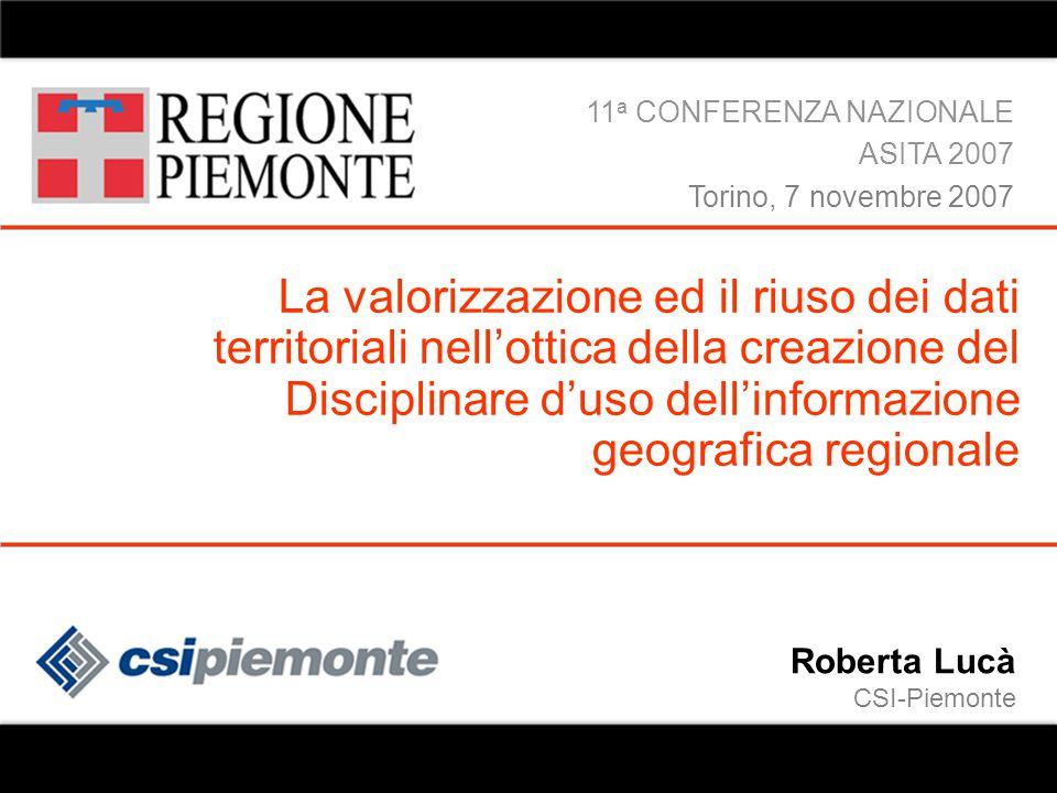 07/11/07 Roberta Lucà ASITA 2007 Disciplinare d'uso 1 Roberta Lucà CSI-Piemonte La valorizzazione ed il riuso dei dati territoriali nell'ottica della creazione del Disciplinare d'uso dell'informazione geografica regionale 11 a CONFERENZA NAZIONALE ASITA 2007 Torino, 7 novembre 2007