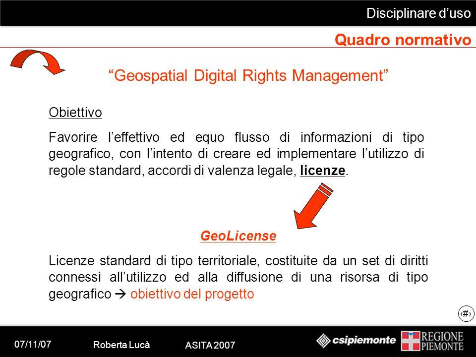 """07/11/07 Roberta Lucà ASITA 2007 Disciplinare d'uso 12 Quadro normativo """"Geospatial Digital Rights Management"""" Obiettivo Favorire l'effettivo ed equo"""