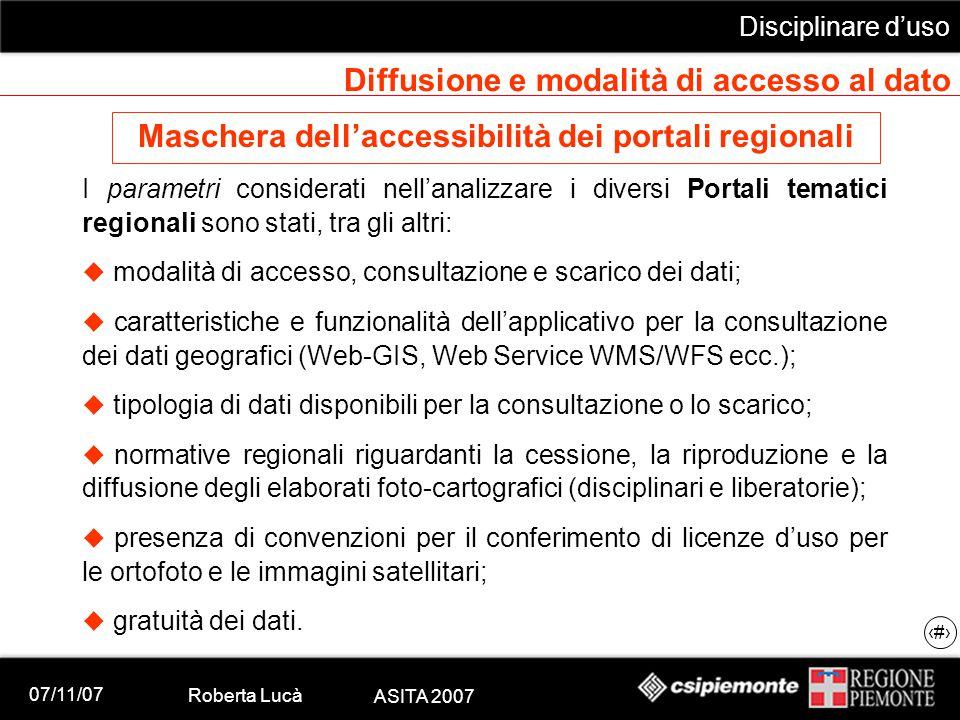 07/11/07 Roberta Lucà ASITA 2007 Disciplinare d'uso 14 Diffusione e modalità di accesso al dato Maschera dell'accessibilità dei portali regionali I parametri considerati nell'analizzare i diversi Portali tematici regionali sono stati, tra gli altri:  modalità di accesso, consultazione e scarico dei dati;  caratteristiche e funzionalità dell'applicativo per la consultazione dei dati geografici (Web-GIS, Web Service WMS/WFS ecc.);  tipologia di dati disponibili per la consultazione o lo scarico;  normative regionali riguardanti la cessione, la riproduzione e la diffusione degli elaborati foto-cartografici (disciplinari e liberatorie);  presenza di convenzioni per il conferimento di licenze d'uso per le ortofoto e le immagini satellitari;  gratuità dei dati.