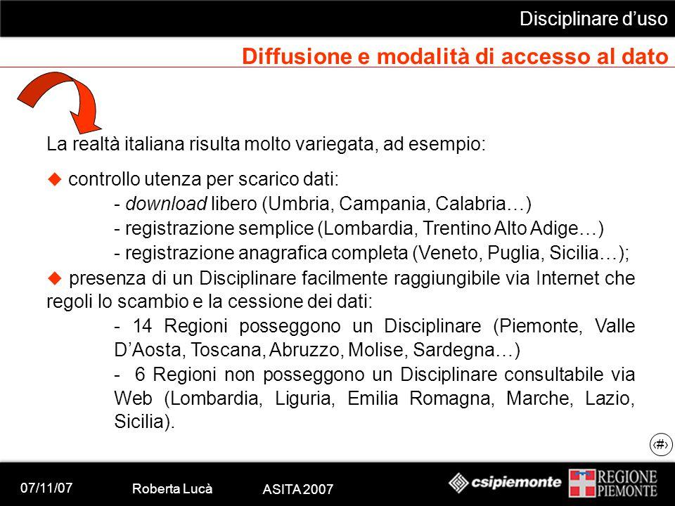 07/11/07 Roberta Lucà ASITA 2007 Disciplinare d'uso 16 Diffusione e modalità di accesso al dato La realtà italiana risulta molto variegata, ad esempio