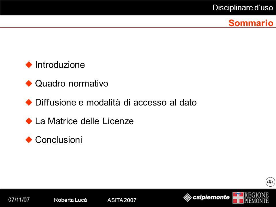 07/11/07 Roberta Lucà ASITA 2007 Disciplinare d'uso 2 Sommario  Introduzione  Quadro normativo  Diffusione e modalità di accesso al dato  La Matrice delle Licenze  Conclusioni
