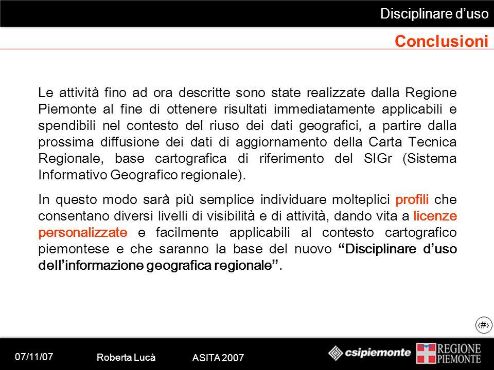 07/11/07 Roberta Lucà ASITA 2007 Disciplinare d'uso 20 Conclusioni Le attivit à fino ad ora descritte sono state realizzate dalla Regione Piemonte al
