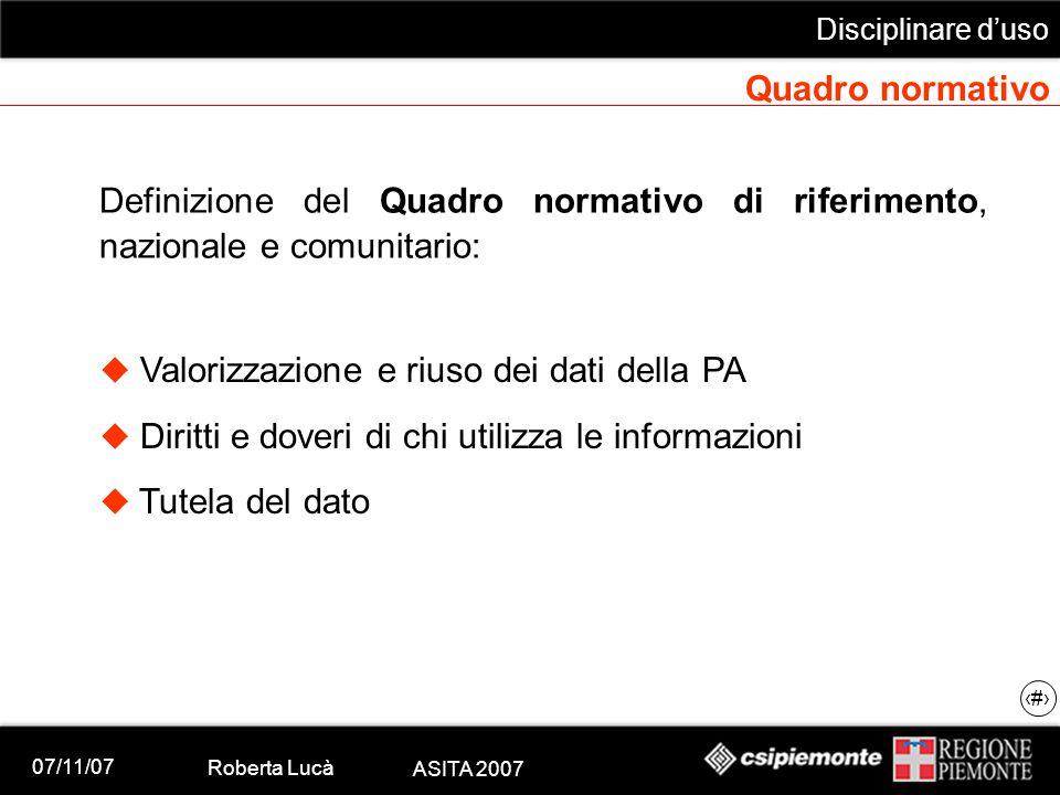 07/11/07 Roberta Lucà ASITA 2007 Disciplinare d'uso 6 Quadro normativo Definizione del Quadro normativo di riferimento, nazionale e comunitario:  Val