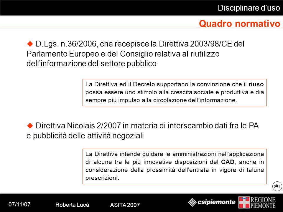 07/11/07 Roberta Lucà ASITA 2007 Disciplinare d'uso 10 Quadro normativo  Direttiva INSPIRE – 15 maggio 2007 La Direttiva istituisce un'infrastruttura per l informazione geografica comunitaria finalizzata all armonizzazione e alla condivisione di un maggior numero di informazioni di portata comunitaria.