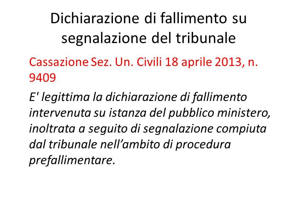 Dichiarazione di fallimento su segnalazione del tribunale Cassazione Sez. Un. Civili 18 aprile 2013, n. 9409 E' legittima la dichiarazione di fallimen