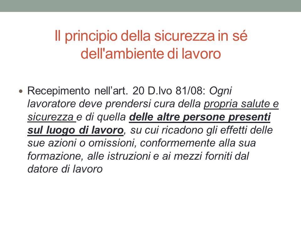 Il principio della sicurezza in sé dell'ambiente di lavoro Recepimento nell'art. 20 D.lvo 81/08: Ogni lavoratore deve prendersi cura della propria sal