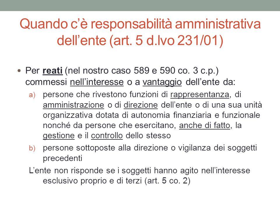 Quando c'è responsabilità amministrativa dell'ente (art. 5 d.lvo 231/01) Per reati (nel nostro caso 589 e 590 co. 3 c.p.) commessi nell'interesse o a