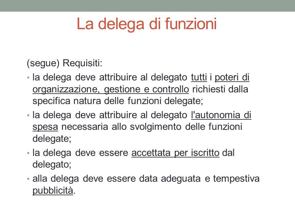 La delega di funzioni (segue) Requisiti: la delega deve attribuire al delegato tutti i poteri di organizzazione, gestione e controllo richiesti dalla