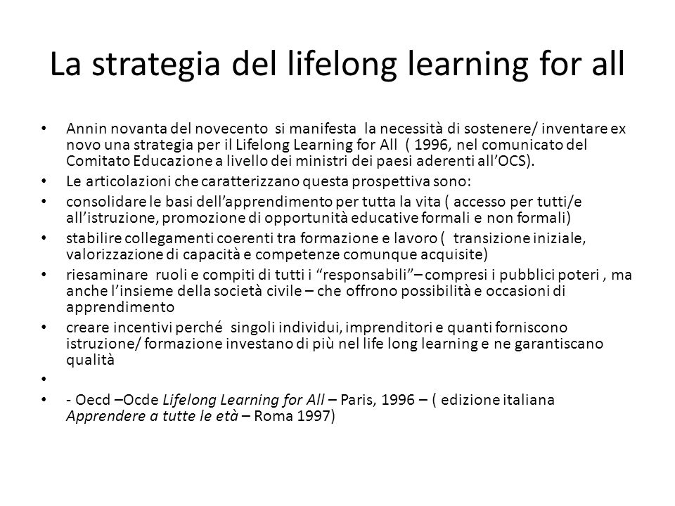 La strategia del lifelong learning for all Annin novanta del novecento si manifesta la necessità di sostenere/ inventare ex novo una strategia per il Lifelong Learning for All ( 1996, nel comunicato del Comitato Educazione a livello dei ministri dei paesi aderenti all'OCS).