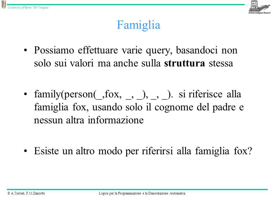 © A.Turbati, F.M.ZanzottoLogica per la Programmazione e la Dimostrazione Automatica University of Rome Tor Vergata Possiamo effettuare varie query, basandoci non solo sui valori ma anche sulla struttura stessa family(person(_,fox, _, _), _, _).