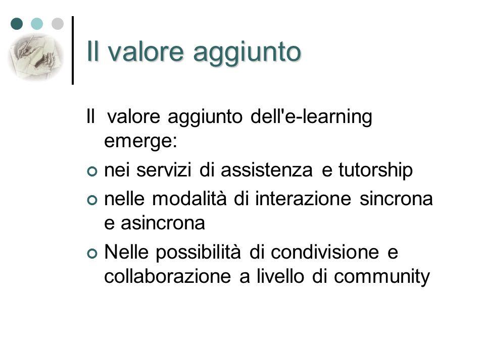Il valore aggiunto Il valore aggiunto dell e-learning emerge: nei servizi di assistenza e tutorship nelle modalità di interazione sincrona e asincrona Nelle possibilità di condivisione e collaborazione a livello di community