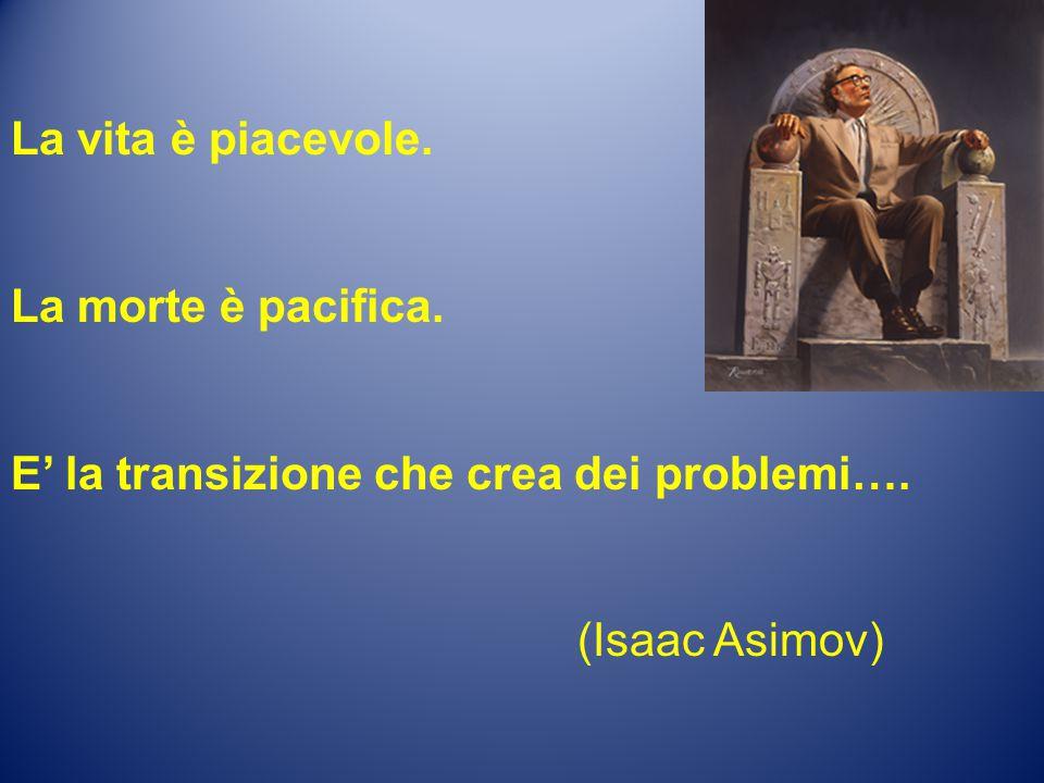 La vita è piacevole. La morte è pacifica. E' la transizione che crea dei problemi…. (Isaac Asimov)