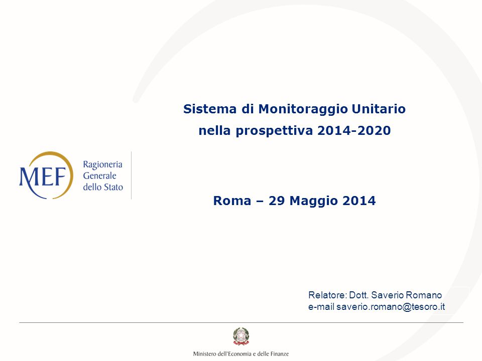Sistema di Monitoraggio Unitario nella prospettiva 2014-2020 Roma – 29 Maggio 2014 Relatore: Dott. Saverio Romano e-mail saverio.romano@tesoro.it