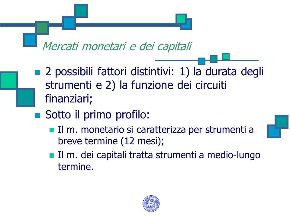 Mercati monetari e dei capitali 2 possibili fattori distintivi: 1) la durata degli strumenti e 2) la funzione dei circuiti finanziari; Sotto il primo