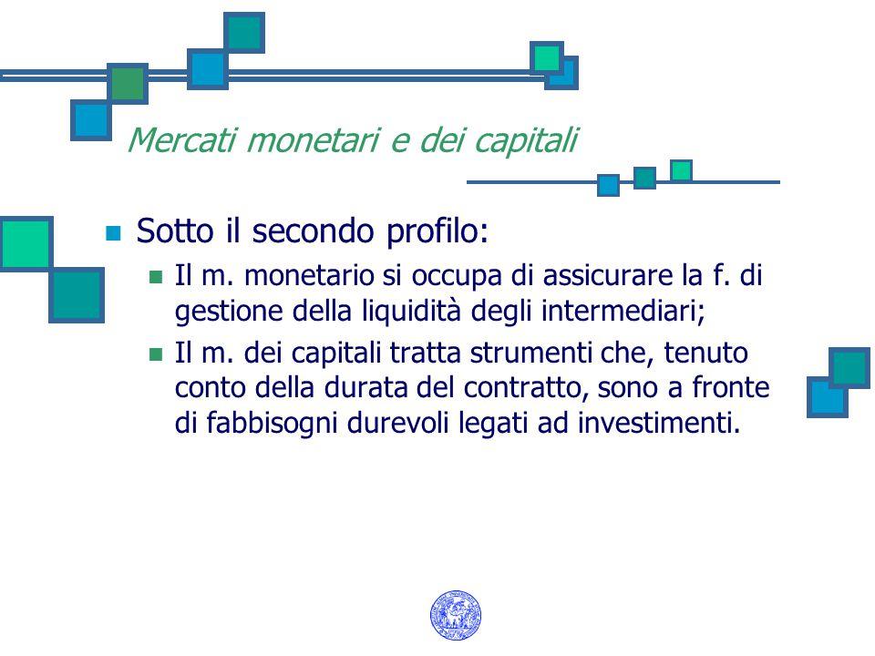 Mercati monetari e dei capitali Sotto il secondo profilo: Il m. monetario si occupa di assicurare la f. di gestione della liquidità degli intermediari