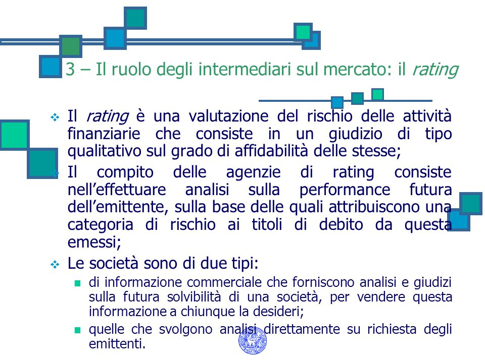 3 – Il ruolo degli intermediari sul mercato: il rating  Il rating è una valutazione del rischio delle attività finanziarie che consiste in un giudizio di tipo qualitativo sul grado di affidabilità delle stesse;  Il compito delle agenzie di rating consiste nell'effettuare analisi sulla performance futura dell'emittente, sulla base delle quali attribuiscono una categoria di rischio ai titoli di debito da questa emessi;  Le società sono di due tipi: di informazione commerciale che forniscono analisi e giudizi sulla futura solvibilità di una società, per vendere questa informazione a chiunque la desideri; quelle che svolgono analisi direttamente su richiesta degli emittenti.