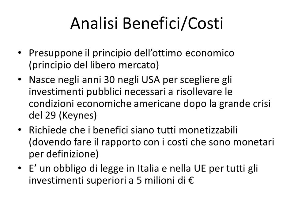 Analisi Benefici/Costi Presuppone il principio dell'ottimo economico (principio del libero mercato) Nasce negli anni 30 negli USA per scegliere gli in