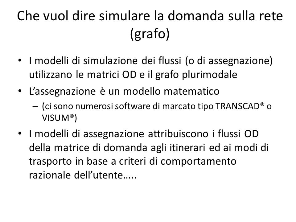 Che vuol dire simulare la domanda sulla rete (grafo) I modelli di simulazione dei flussi (o di assegnazione) utilizzano le matrici OD e il grafo pluri