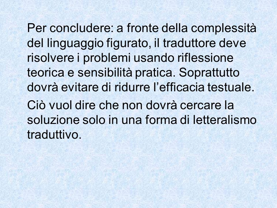Per concludere: a fronte della complessità del linguaggio figurato, il traduttore deve risolvere i problemi usando riflessione teorica e sensibilità p