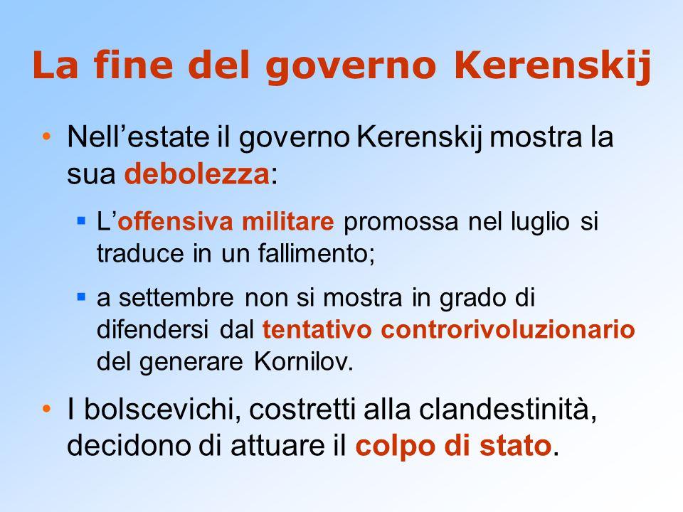 La fine del governo Kerenskij Nell'estate il governo Kerenskij mostra la sua debolezza:  L'offensiva militare promossa nel luglio si traduce in un fa
