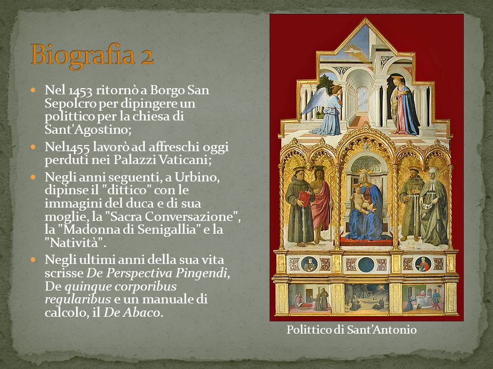 Nel 1453 ritornò a Borgo San Sepolcro per dipingere un polittico per la chiesa di Sant'Agostino; Nel1455 lavorò ad affreschi oggi perduti nei Palazzi
