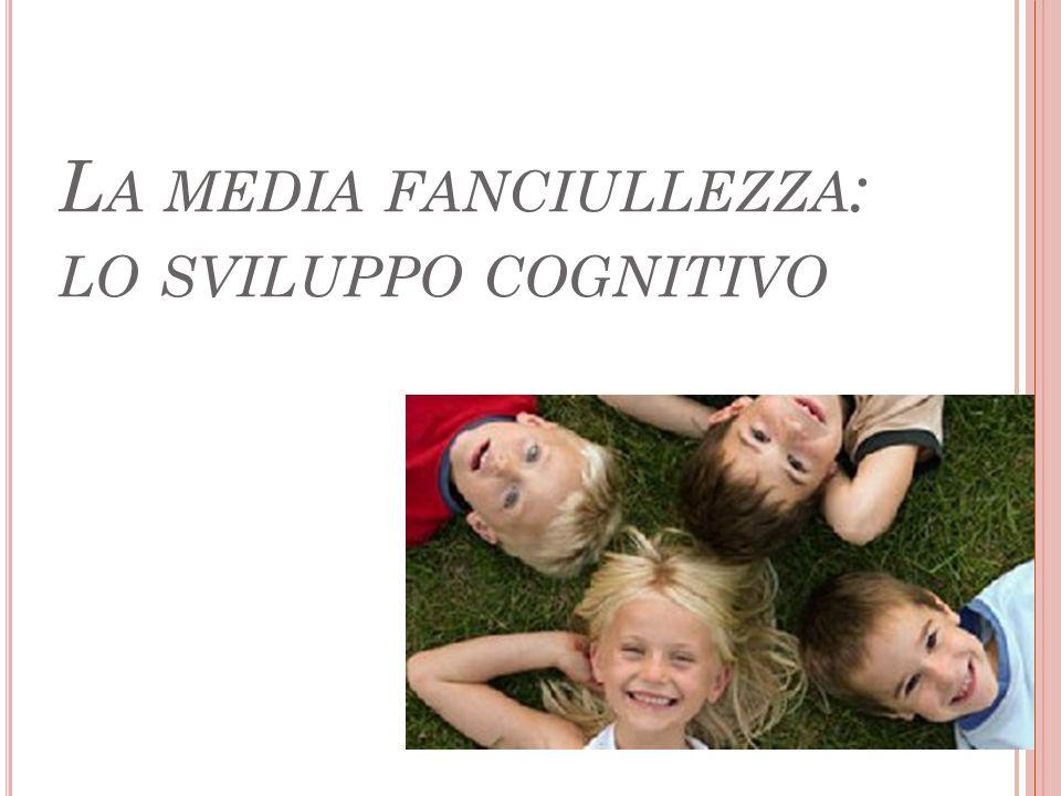 L A MEDIA FANCIULLEZZA : LO SVILUPPO COGNITIVO