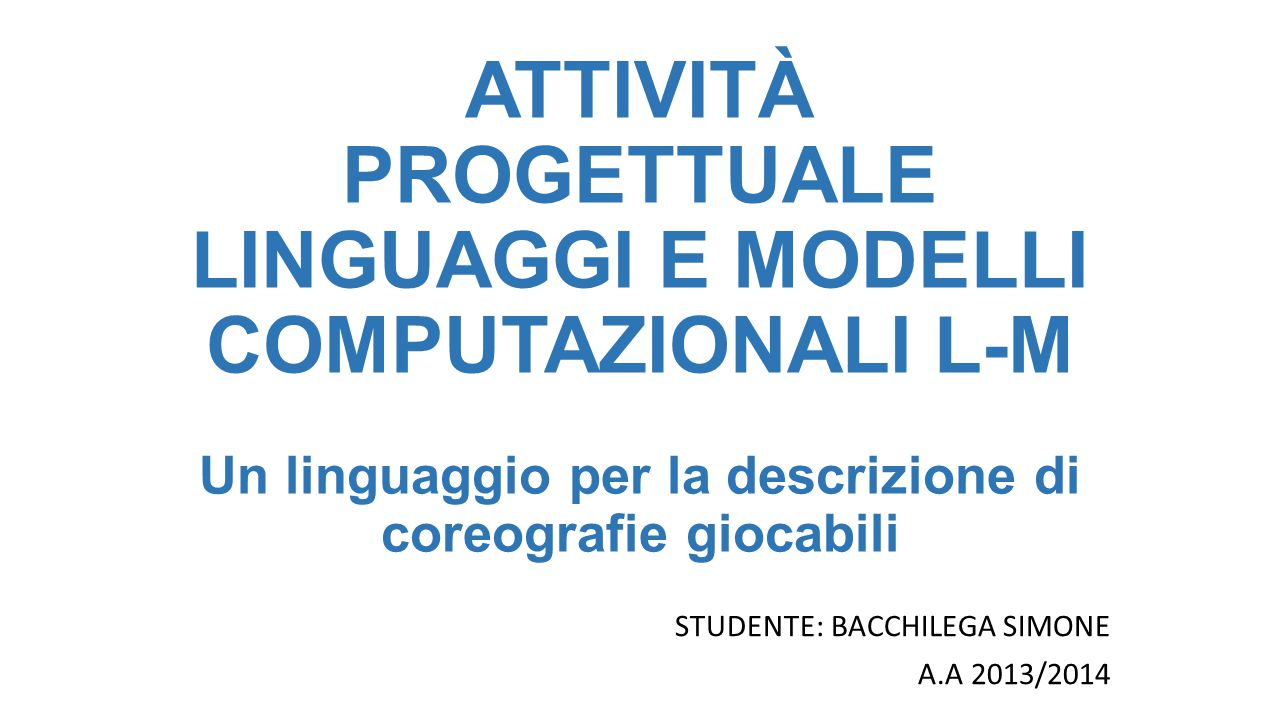 ATTIVITÀ PROGETTUALE LINGUAGGI E MODELLI COMPUTAZIONALI L-M Un linguaggio per la descrizione di coreografie giocabili STUDENTE: BACCHILEGA SIMONE A.A 2013/2014