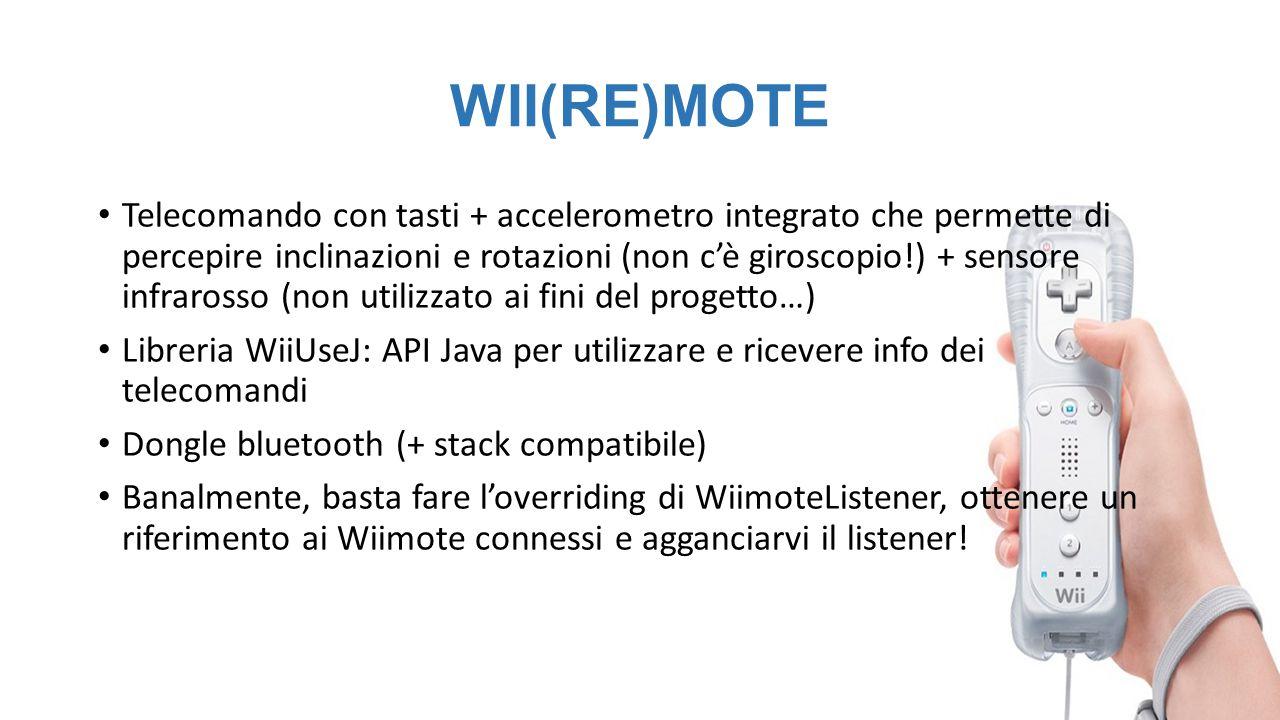 WII(RE)MOTE Telecomando con tasti + accelerometro integrato che permette di percepire inclinazioni e rotazioni (non c'è giroscopio!) + sensore infrarosso (non utilizzato ai fini del progetto…) Libreria WiiUseJ: API Java per utilizzare e ricevere info dei telecomandi Dongle bluetooth (+ stack compatibile) Banalmente, basta fare l'overriding di WiimoteListener, ottenere un riferimento ai Wiimote connessi e agganciarvi il listener!