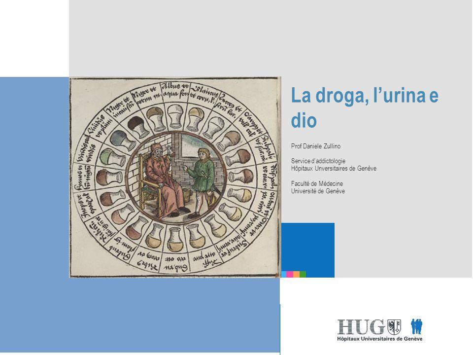 Etre les premiers pour vous La droga, l'urina e dio Prof Daniele Zullino Service d'addictologie Hôpitaux Unversitaires de Genève Faculté de Médecine Université de Genève