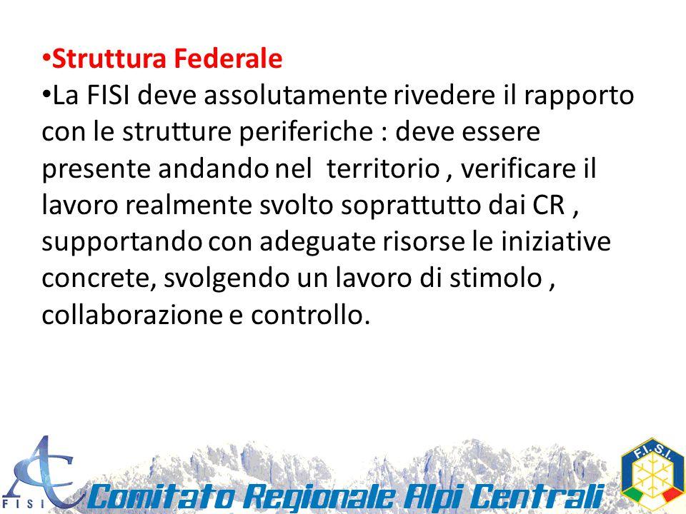 Struttura Federale La FISI deve assolutamente rivedere il rapporto con le strutture periferiche : deve essere presente andando nel territorio, verificare il lavoro realmente svolto soprattutto dai CR, supportando con adeguate risorse le iniziative concrete, svolgendo un lavoro di stimolo, collaborazione e controllo.