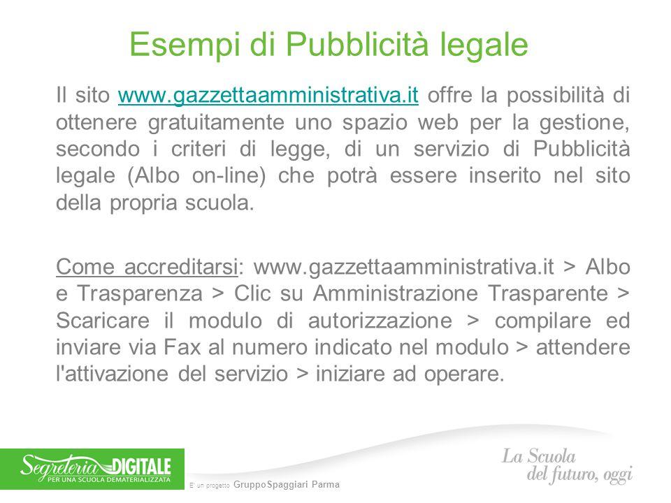 E' un progetto GruppoSpaggiari Parma Esempi di Pubblicità legale Il sito www.gazzettaamministrativa.it offre la possibilità di ottenere gratuitamente uno spazio web per la gestione, secondo i criteri di legge, di un servizio di Pubblicità legale (Albo on-line) che potrà essere inserito nel sito della propria scuola.www.gazzettaamministrativa.it Come accreditarsi: www.gazzettaamministrativa.it > Albo e Trasparenza > Clic su Amministrazione Trasparente > Scaricare il modulo di autorizzazione > compilare ed inviare via Fax al numero indicato nel modulo > attendere l attivazione del servizio > iniziare ad operare.