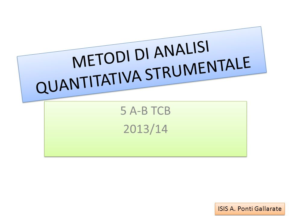 METODI DI ANALISI QUANTITATIVA STRUMENTALE 5 A-B TCB 2013/14 5 A-B TCB 2013/14 ISIS A. Ponti Gallarate