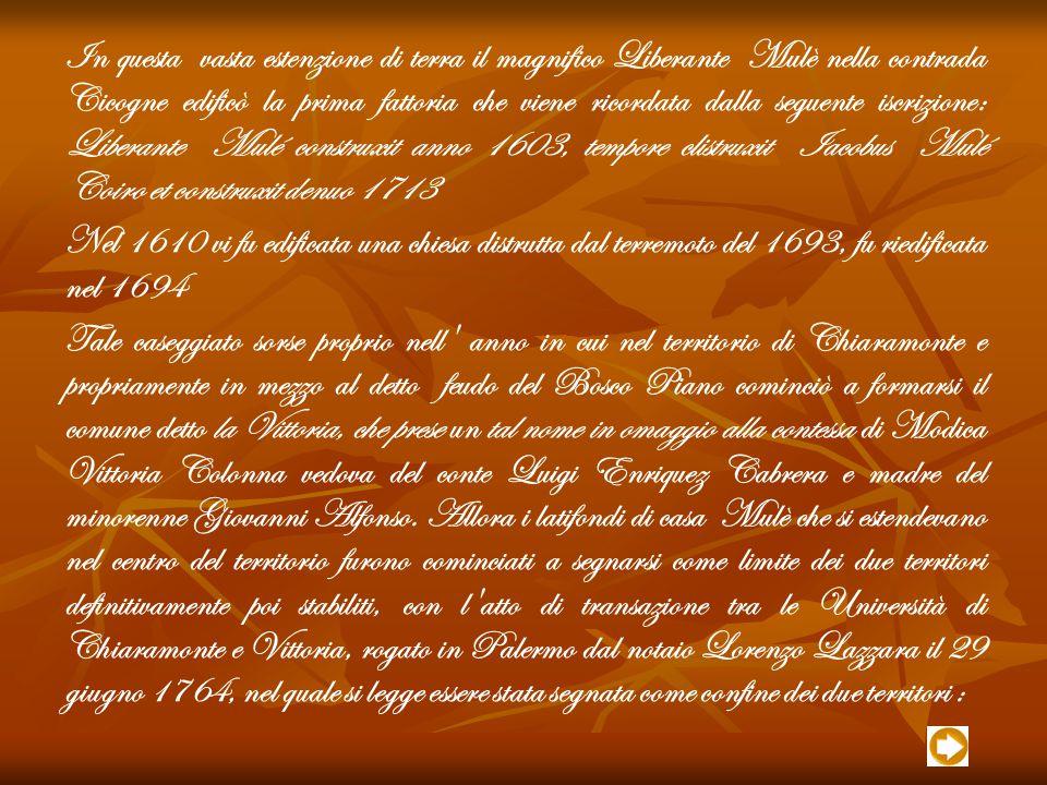 In questa vasta estenzione di terra il magnifico Liberante Mulè nella contrada Cicogne edificò la prima fattoria che viene ricordata dalla seguente iscrizione: Liberante Mulé construxit anno 1603, tempore clistruxit Iacobus Mulé Coiro et construxit denuo 1713 Nel 1610 vi fu edificata una chiesa distrutta dal terremoto del 1693, fu riedificata nel 1694 Tale caseggiato sorse proprio nell anno in cui nel territorio di Chiaramonte e propriamente in mezzo al detto feudo del Bosco Piano cominciò a formarsi il comune detto la Vittoria, che prese un tal nome in omaggio alla contessa di Modica Vittoria Colonna vedova del conte Luigi Enriquez Cabrera e madre del minorenne Giovanni Alfonso.