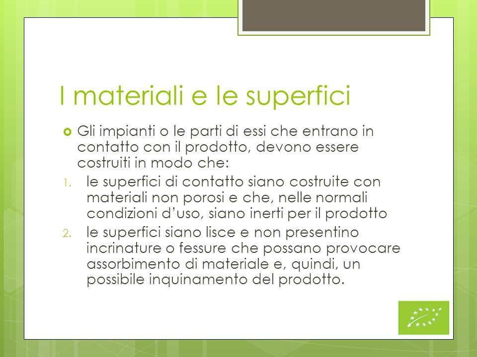 I materiali e le superfici  Gli impianti o le parti di essi che entrano in contatto con il prodotto, devono essere costruiti in modo che: 1. le super