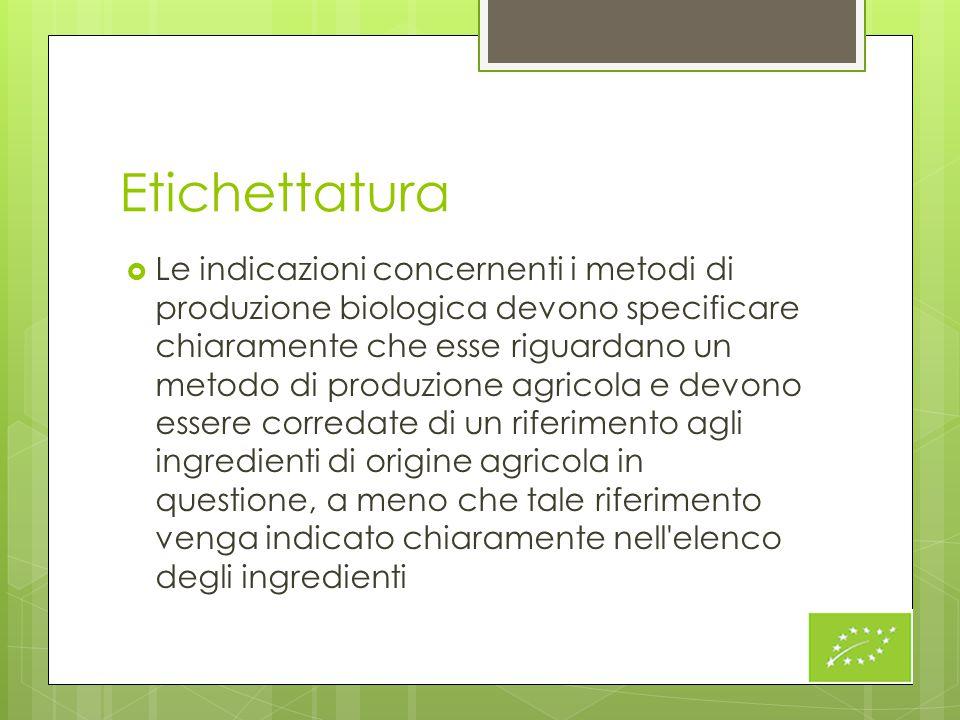 Etichettatura  Le indicazioni concernenti i metodi di produzione biologica devono specificare chiaramente che esse riguardano un metodo di produzione